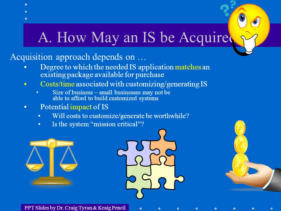 PPT Slides by Dr. Craig Tyran & Kraig Pencil A. How May an IS be Acquired? Acquisition approach depends on … Degree to which the needed IS application