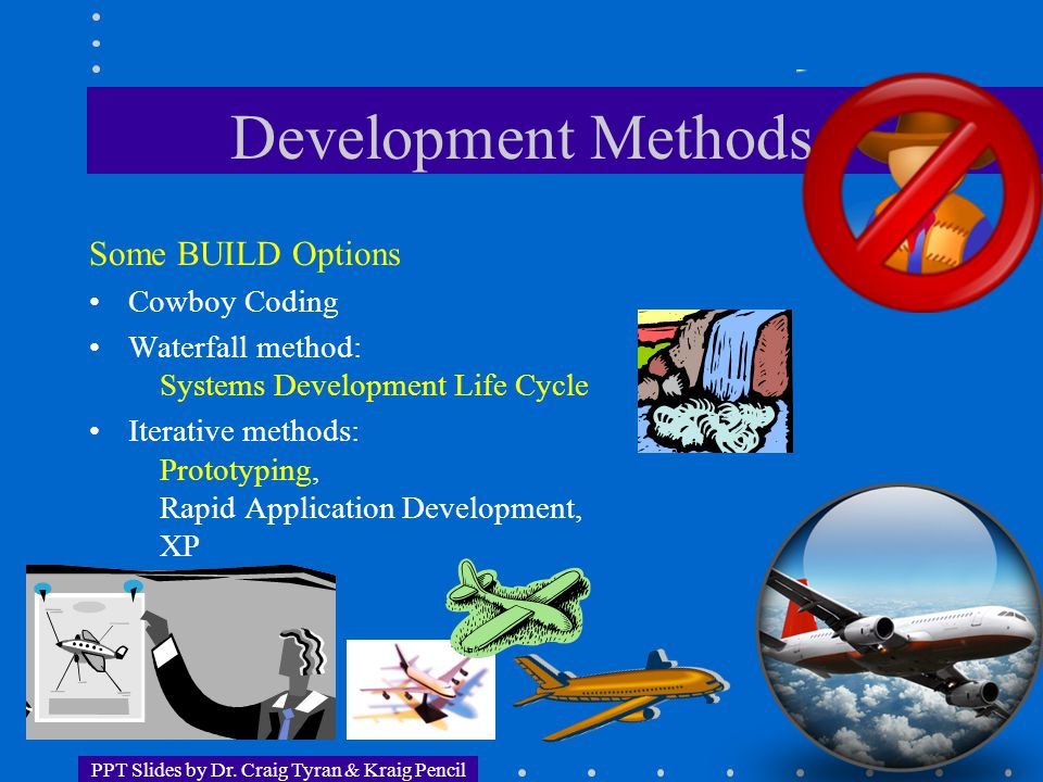 PPT Slides by Dr. Craig Tyran & Kraig Pencil Development Methods Some BUILD Options Cowboy Coding Waterfall method: Systems Development Life Cycle Ite