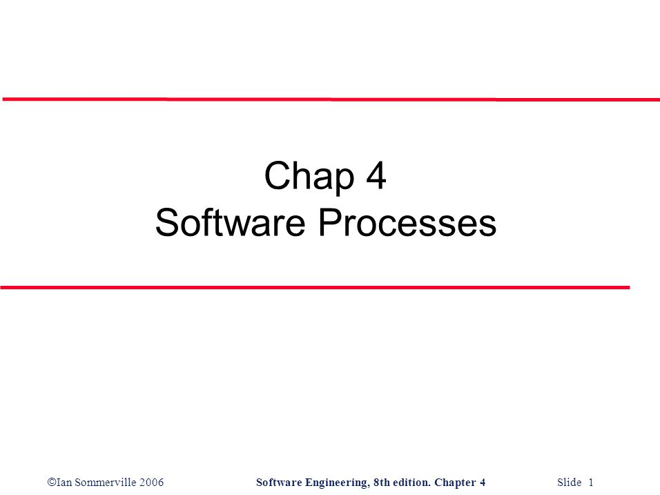 © Ian Sommerville 2006Software Engineering, 8th edition. Chapter 4 Slide 1 Chap 4 Software Processes