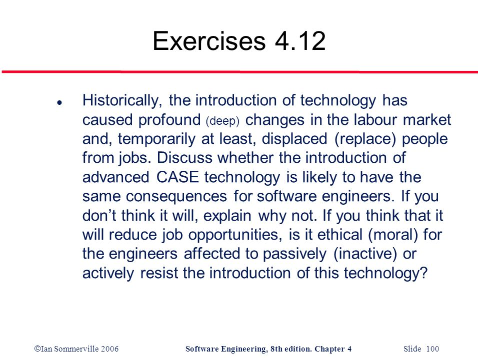 © Ian Sommerville 2006Software Engineering, 8th edition. Chapter 4 Slide 100 Exercises 4.12 l Historically, the introduction of technology has caused