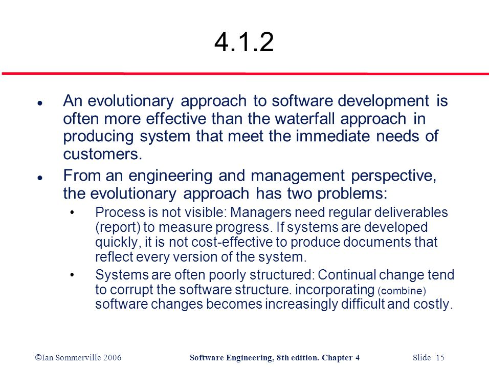 © Ian Sommerville 2006Software Engineering, 8th edition. Chapter 4 Slide 15 4.1.2 l An evolutionary approach to software development is often more eff