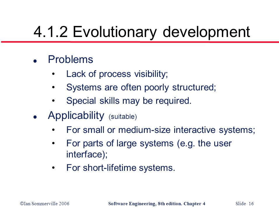 © Ian Sommerville 2006Software Engineering, 8th edition. Chapter 4 Slide 16 4.1.2 Evolutionary development l Problems Lack of process visibility; Syst
