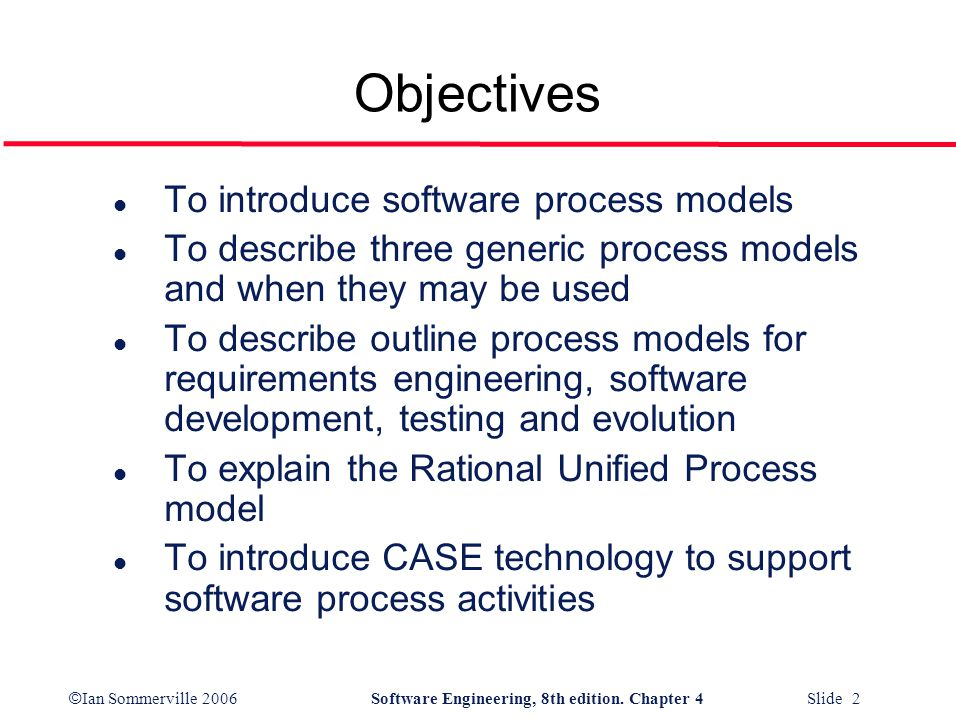 © Ian Sommerville 2006Software Engineering, 8th edition. Chapter 4 Slide 2 Objectives l To introduce software process models l To describe three gener
