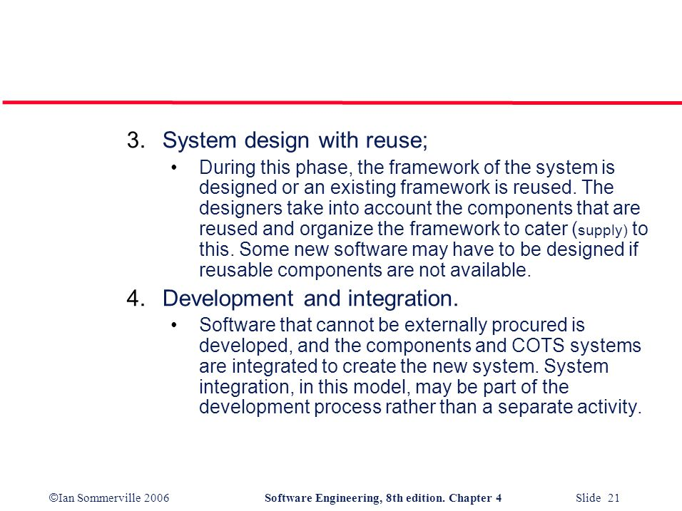 © Ian Sommerville 2006Software Engineering, 8th edition. Chapter 4 Slide 21 3.System design with reuse; During this phase, the framework of the system