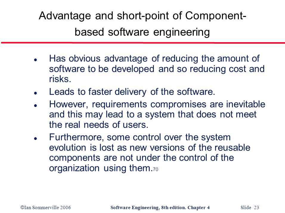 © Ian Sommerville 2006Software Engineering, 8th edition. Chapter 4 Slide 23 Advantage and short-point of Component- based software engineering l Has o