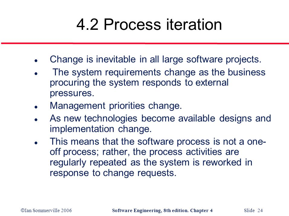 © Ian Sommerville 2006Software Engineering, 8th edition. Chapter 4 Slide 24 4.2 Process iteration l Change is inevitable in all large software project