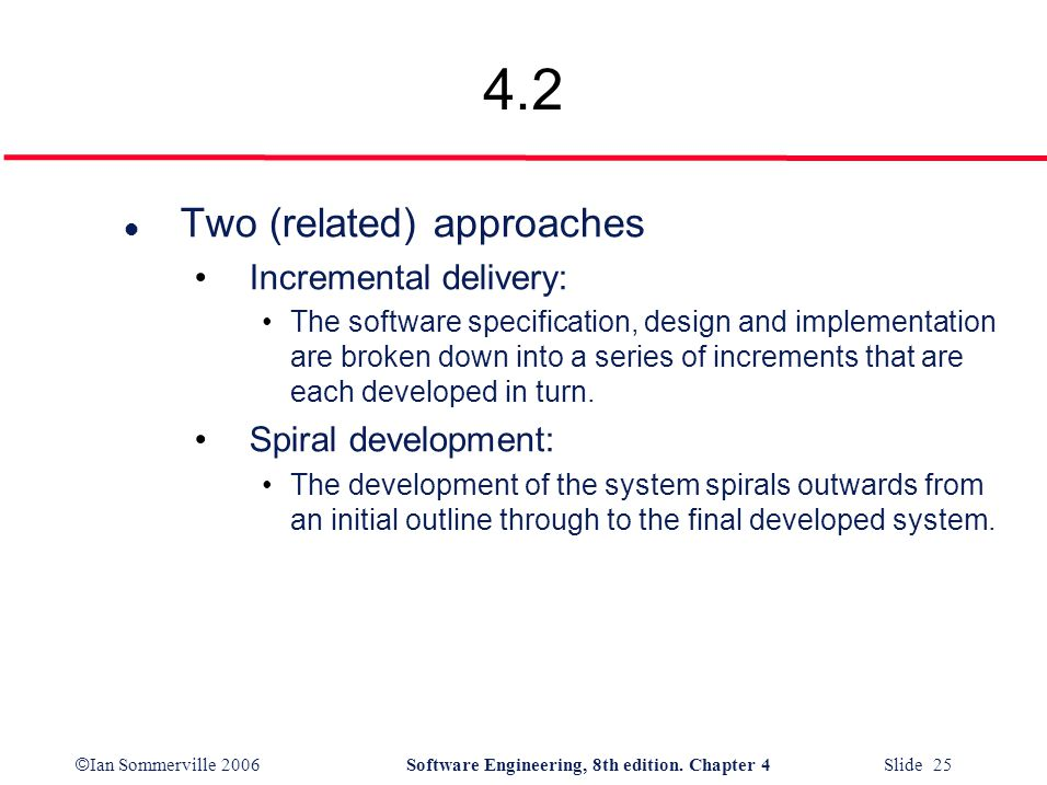 © Ian Sommerville 2006Software Engineering, 8th edition. Chapter 4 Slide 25 4.2 l Two (related) approaches Incremental delivery: The software specific