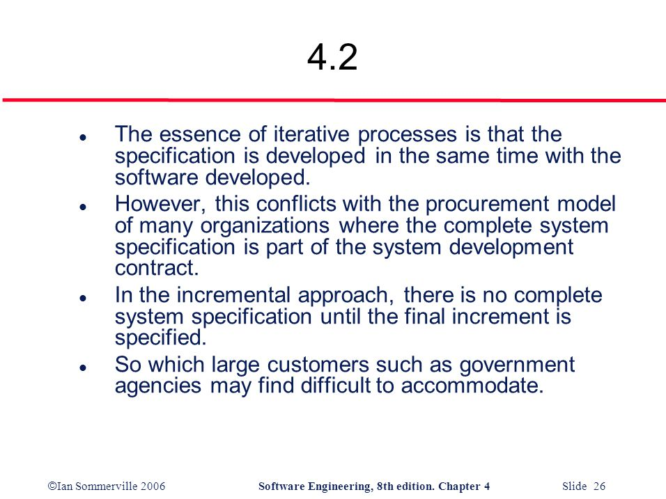 © Ian Sommerville 2006Software Engineering, 8th edition. Chapter 4 Slide 26 4.2 l The essence of iterative processes is that the specification is deve