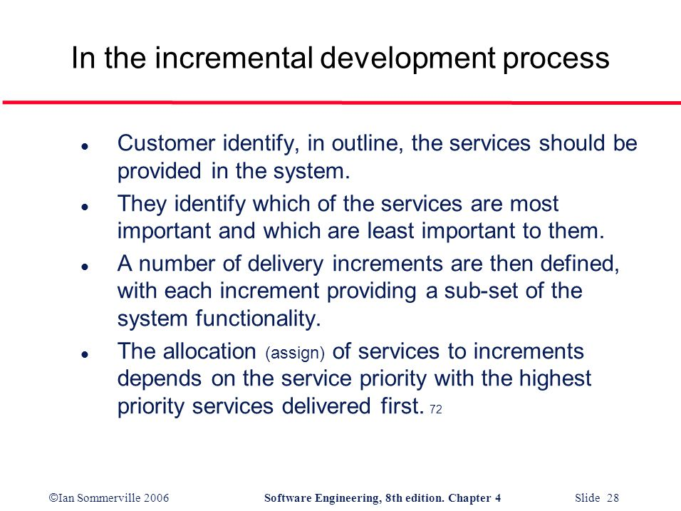 © Ian Sommerville 2006Software Engineering, 8th edition. Chapter 4 Slide 28 In the incremental development process l Customer identify, in outline, th