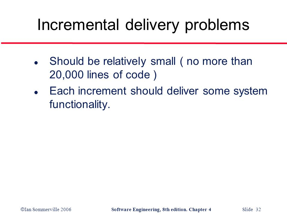 © Ian Sommerville 2006Software Engineering, 8th edition. Chapter 4 Slide 32 Incremental delivery problems l Should be relatively small ( no more than