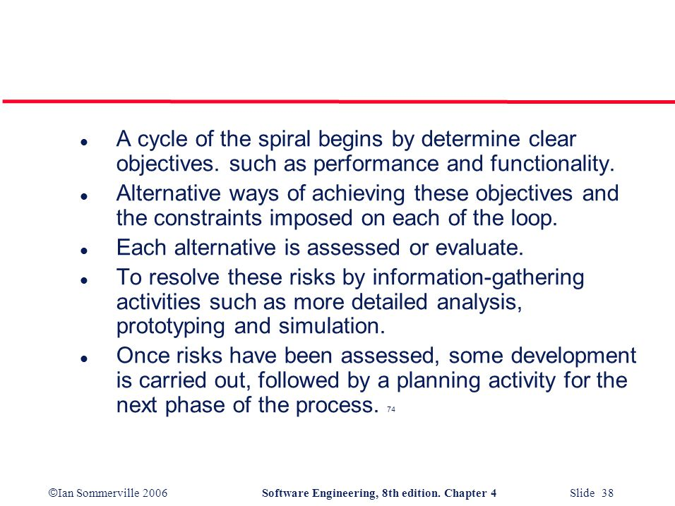 © Ian Sommerville 2006Software Engineering, 8th edition. Chapter 4 Slide 38 l A cycle of the spiral begins by determine clear objectives. such as perf