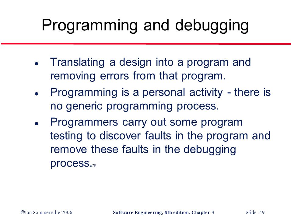 © Ian Sommerville 2006Software Engineering, 8th edition. Chapter 4 Slide 49 Programming and debugging l Translating a design into a program and removi