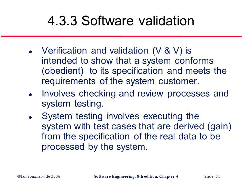 © Ian Sommerville 2006Software Engineering, 8th edition. Chapter 4 Slide 51 4.3.3 Software validation l Verification and validation (V & V) is intende