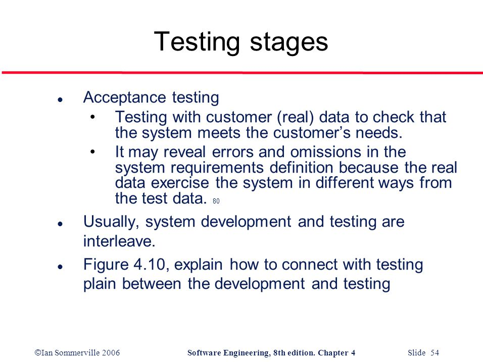 © Ian Sommerville 2006Software Engineering, 8th edition. Chapter 4 Slide 54 Testing stages l Acceptance testing Testing with customer (real) data to c
