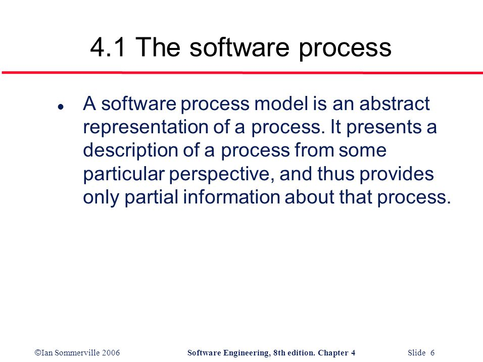 © Ian Sommerville 2006Software Engineering, 8th edition. Chapter 4 Slide 6 4.1 The software process l A software process model is an abstract represen
