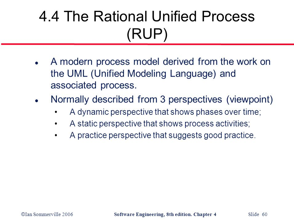 © Ian Sommerville 2006Software Engineering, 8th edition. Chapter 4 Slide 60 4.4 The Rational Unified Process (RUP) l A modern process model derived fr