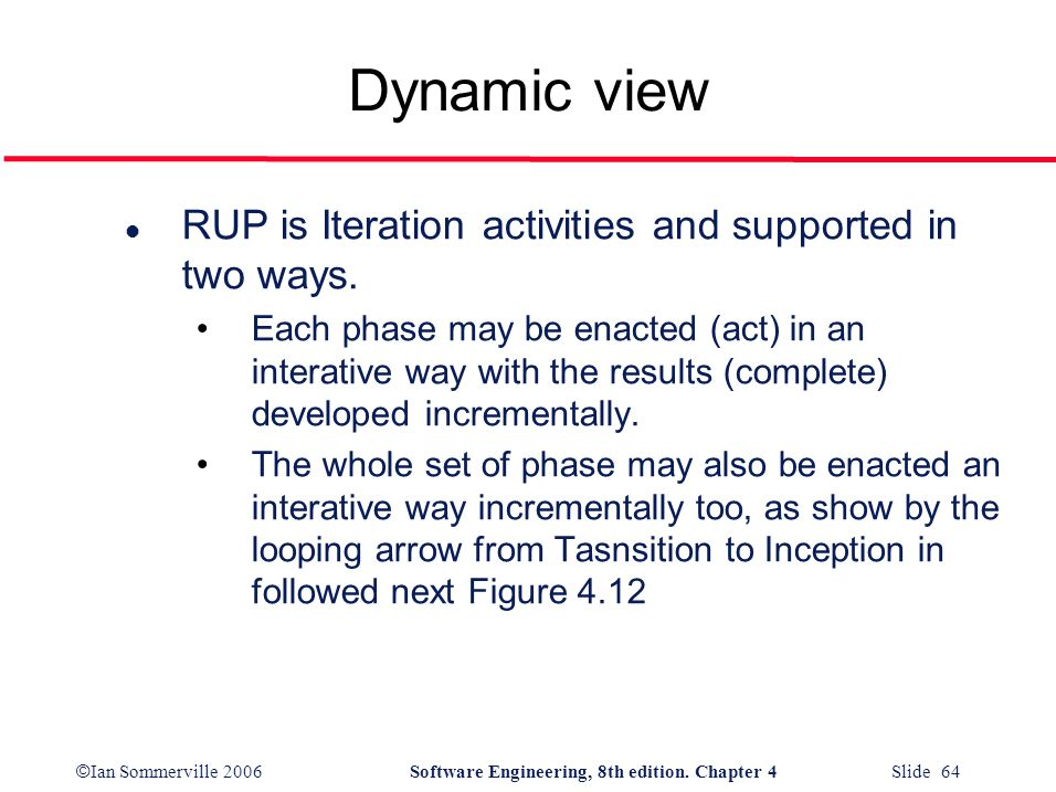 © Ian Sommerville 2006Software Engineering, 8th edition. Chapter 4 Slide 64 Dynamic view l RUP is Iteration activities and supported in two ways. Each
