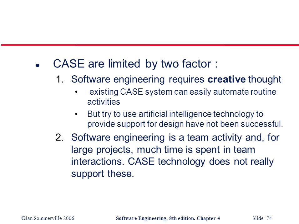 © Ian Sommerville 2006Software Engineering, 8th edition. Chapter 4 Slide 74 l CASE are limited by two factor : 1.Software engineering requires creativ