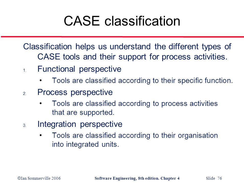 © Ian Sommerville 2006Software Engineering, 8th edition. Chapter 4 Slide 76 CASE classification Classification helps us understand the different types