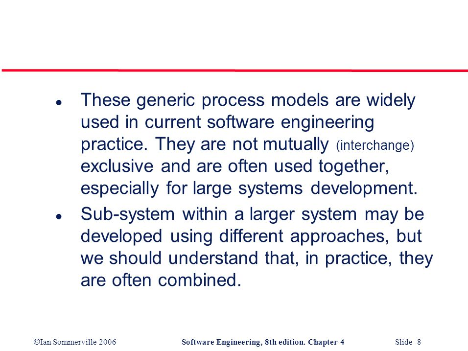 © Ian Sommerville 2006Software Engineering, 8th edition. Chapter 4 Slide 8 l These generic process models are widely used in current software engineer