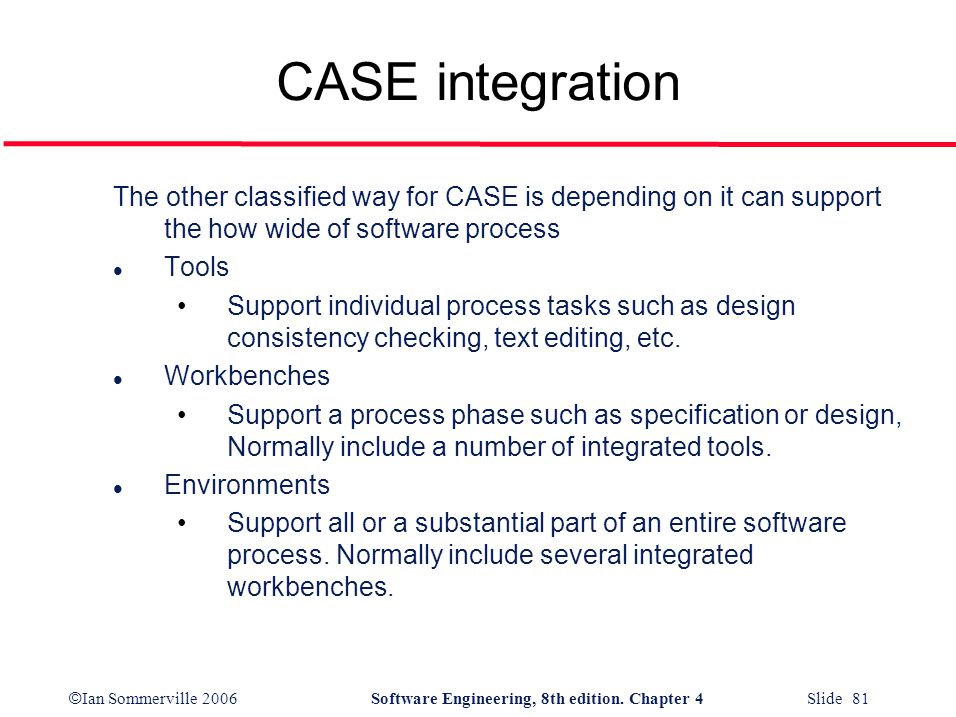© Ian Sommerville 2006Software Engineering, 8th edition. Chapter 4 Slide 81 CASE integration The other classified way for CASE is depending on it can