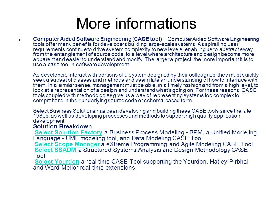 More informations l Computer Aided Software Engineering (CASE tool) Computer Aided Software Engineering tools offer many benefits for developers build
