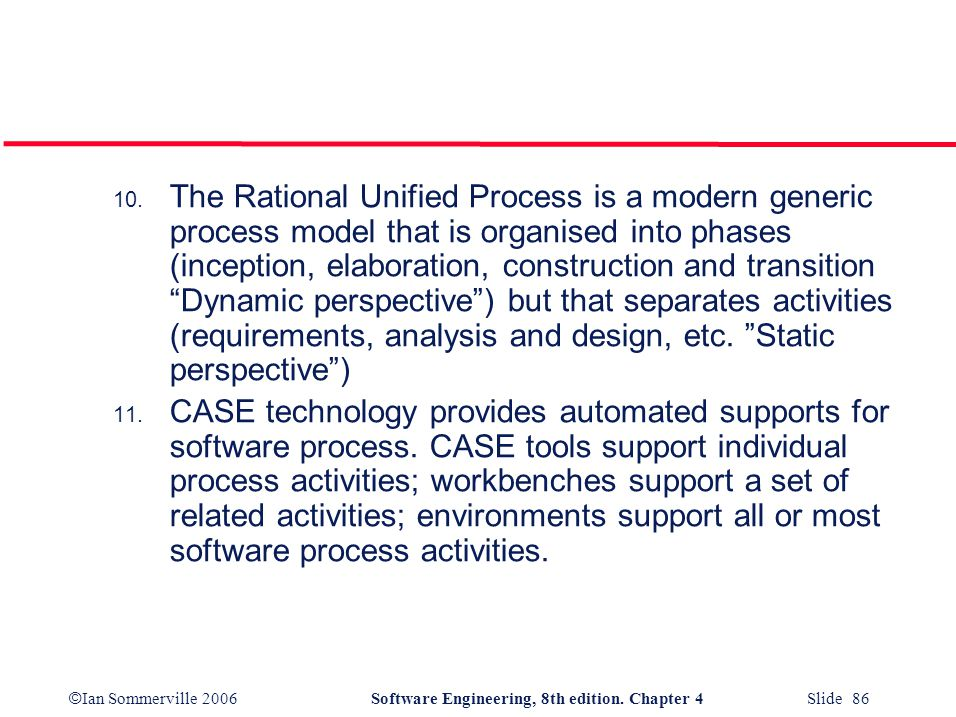 © Ian Sommerville 2006Software Engineering, 8th edition. Chapter 4 Slide 86 10. The Rational Unified Process is a modern generic process model that is