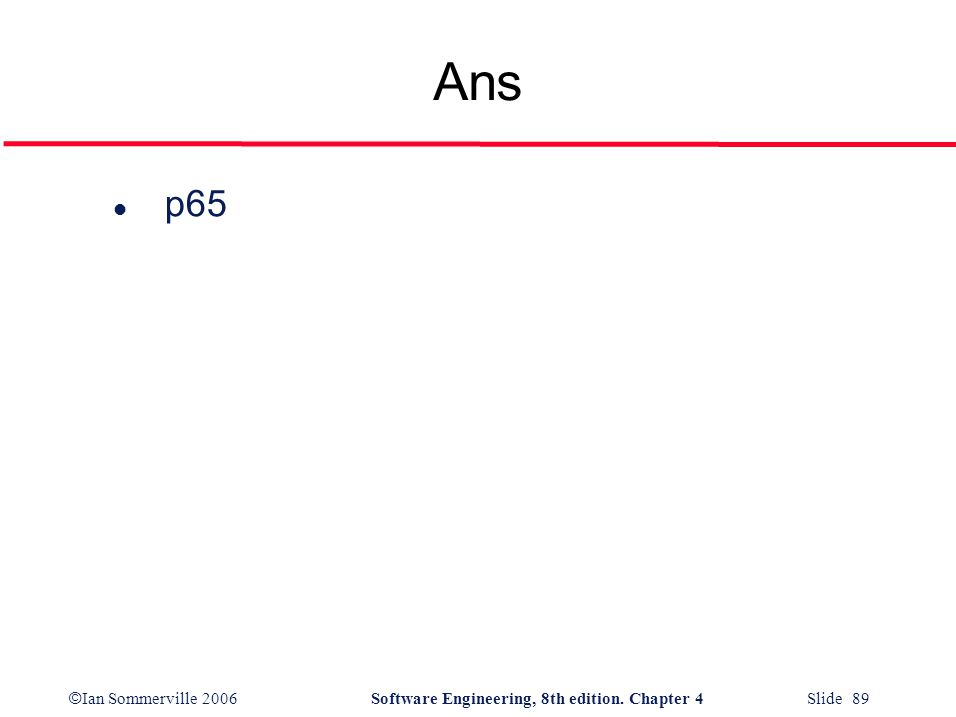 © Ian Sommerville 2006Software Engineering, 8th edition. Chapter 4 Slide 89 Ans l p65