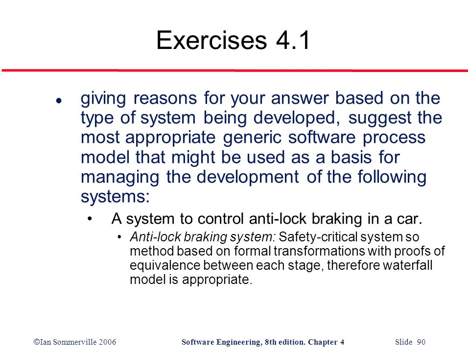 © Ian Sommerville 2006Software Engineering, 8th edition. Chapter 4 Slide 90 Exercises 4.1 l giving reasons for your answer based on the type of system