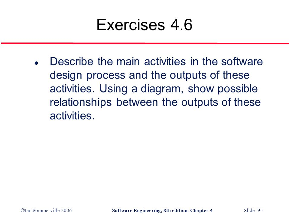 © Ian Sommerville 2006Software Engineering, 8th edition. Chapter 4 Slide 95 Exercises 4.6 l Describe the main activities in the software design proces