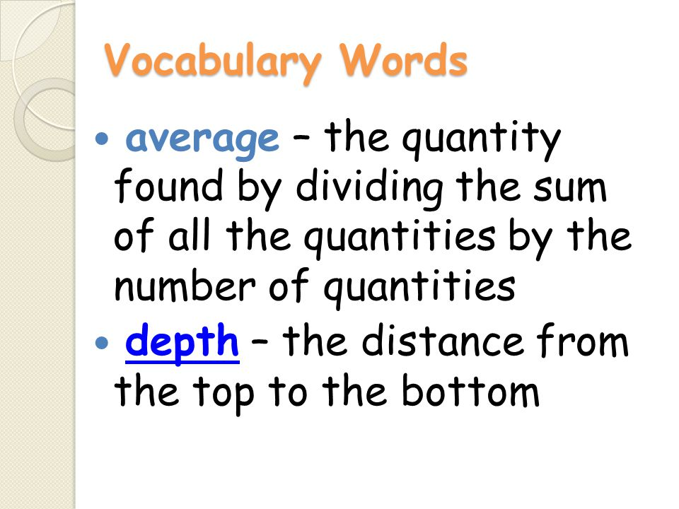 Vocabulary Words average – the quantity found by dividing the sum of all the quantities by the number of quantities depth – the distance from the top