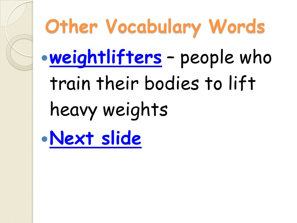 Other Vocabulary Words weightlifters – people who train their bodies to lift heavy weights weightlifters Next slide