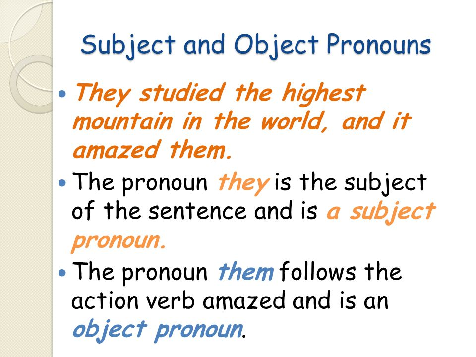 Subject and Object Pronouns They studied the highest mountain in the world, and it amazed them. The pronoun they is the subject of the sentence and is