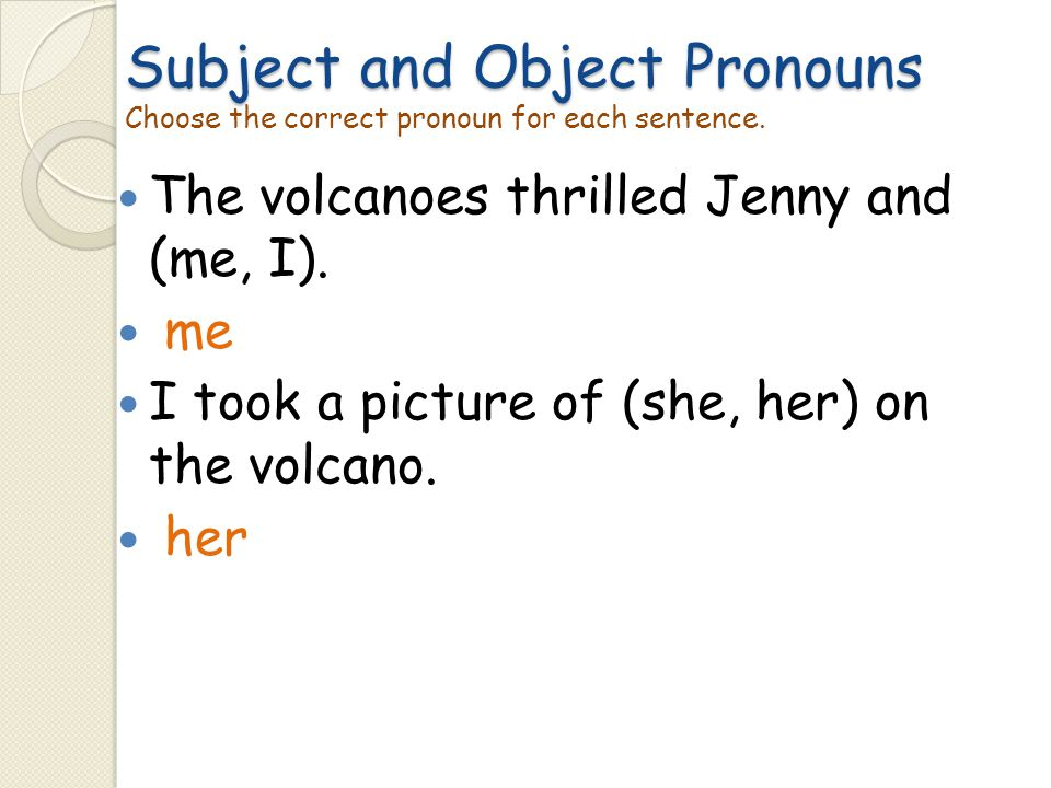Subject and Object Pronouns Subject and Object Pronouns Choose the correct pronoun for each sentence. The volcanoes thrilled Jenny and (me, I). me I t