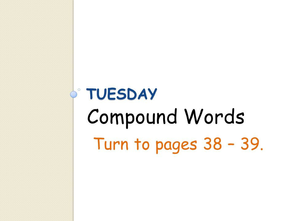 TUESDAY Compound Words Turn to pages 38 – 39.