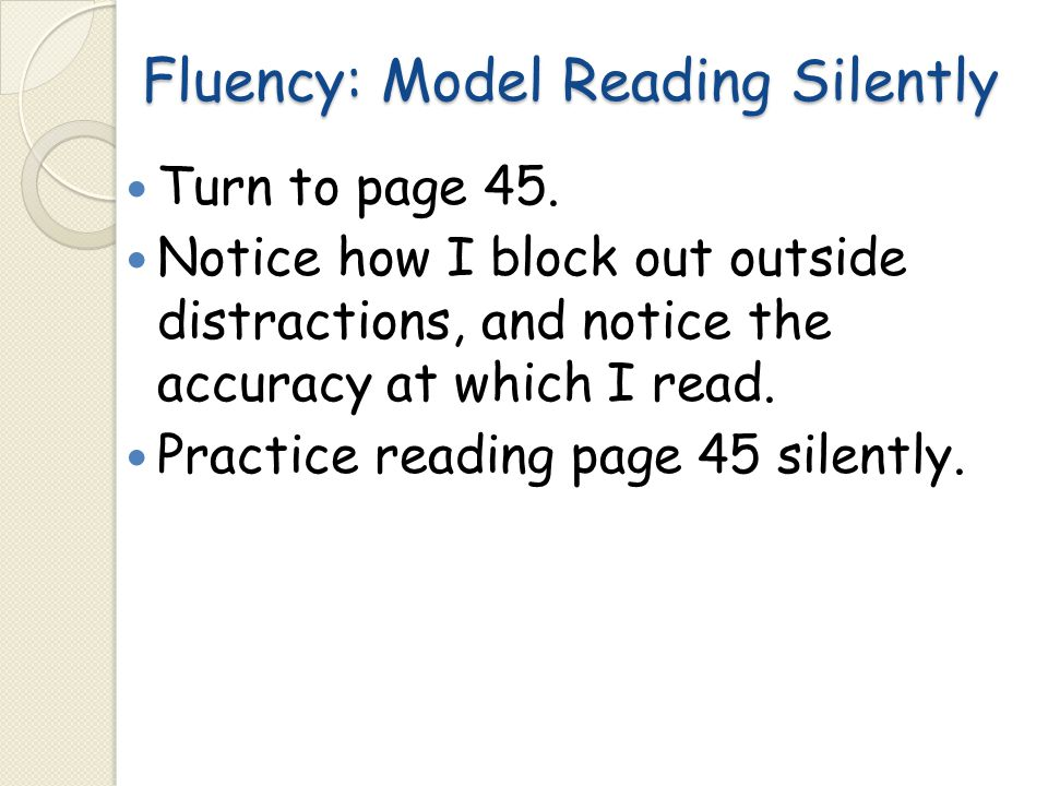 Fluency: Model Reading Silently Turn to page 45. Notice how I block out outside distractions, and notice the accuracy at which I read. Practice readin
