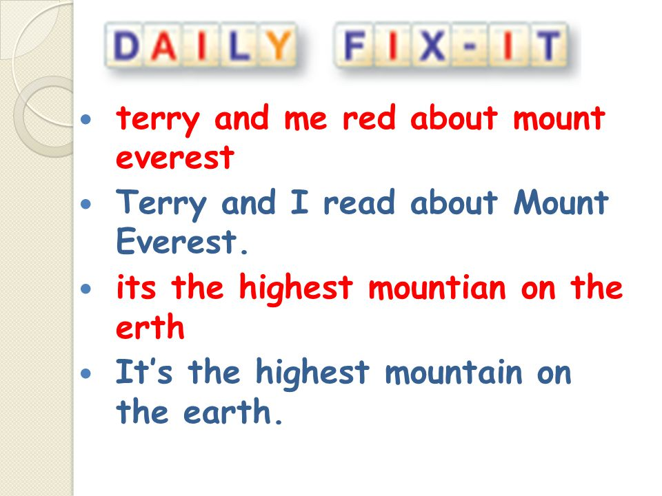 terry and me red about mount everest Terry and I read about Mount Everest. its the highest mountian on the erth It's the highest mountain on the earth