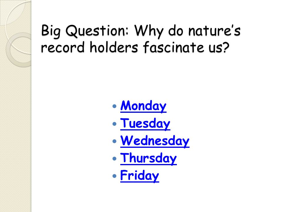 Big Question: Why do nature's record holders fascinate us? Monday Tuesday Wednesday Thursday Friday
