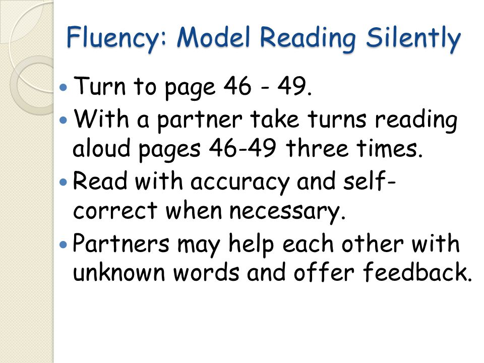 Fluency: Model Reading Silently Turn to page 46 - 49. With a partner take turns reading aloud pages 46-49 three times. Read with accuracy and self- co