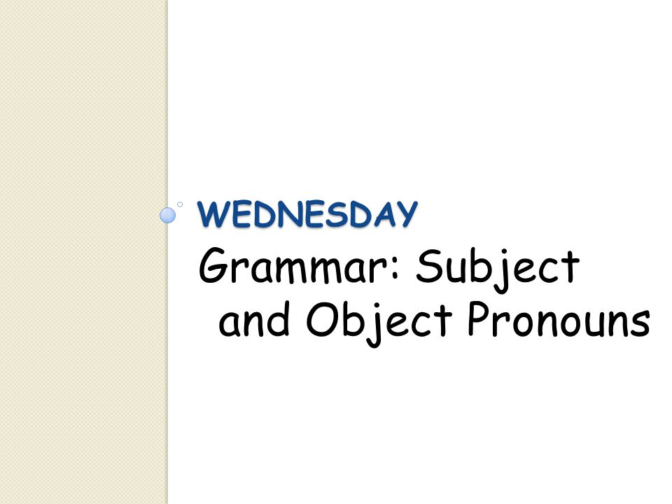 WEDNESDAY Grammar: Subject and Object Pronouns