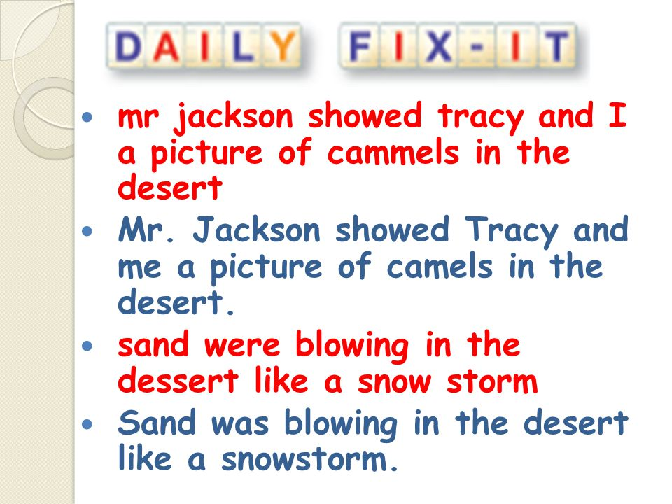 mr jackson showed tracy and I a picture of cammels in the desert Mr. Jackson showed Tracy and me a picture of camels in the desert. sand were blowing