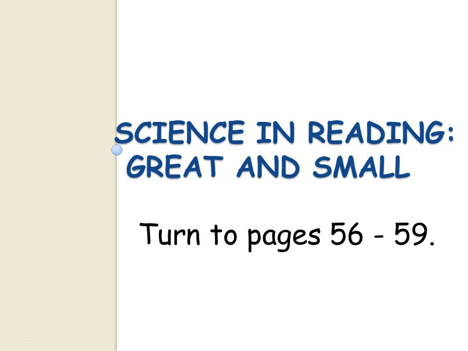 SCIENCE IN READING: GREAT AND SMALL Turn to pages 56 - 59.