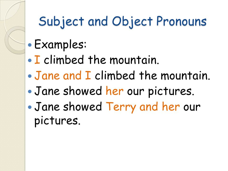 Subject and Object Pronouns Examples: I climbed the mountain. Jane and I climbed the mountain. Jane showed her our pictures. Jane showed Terry and her