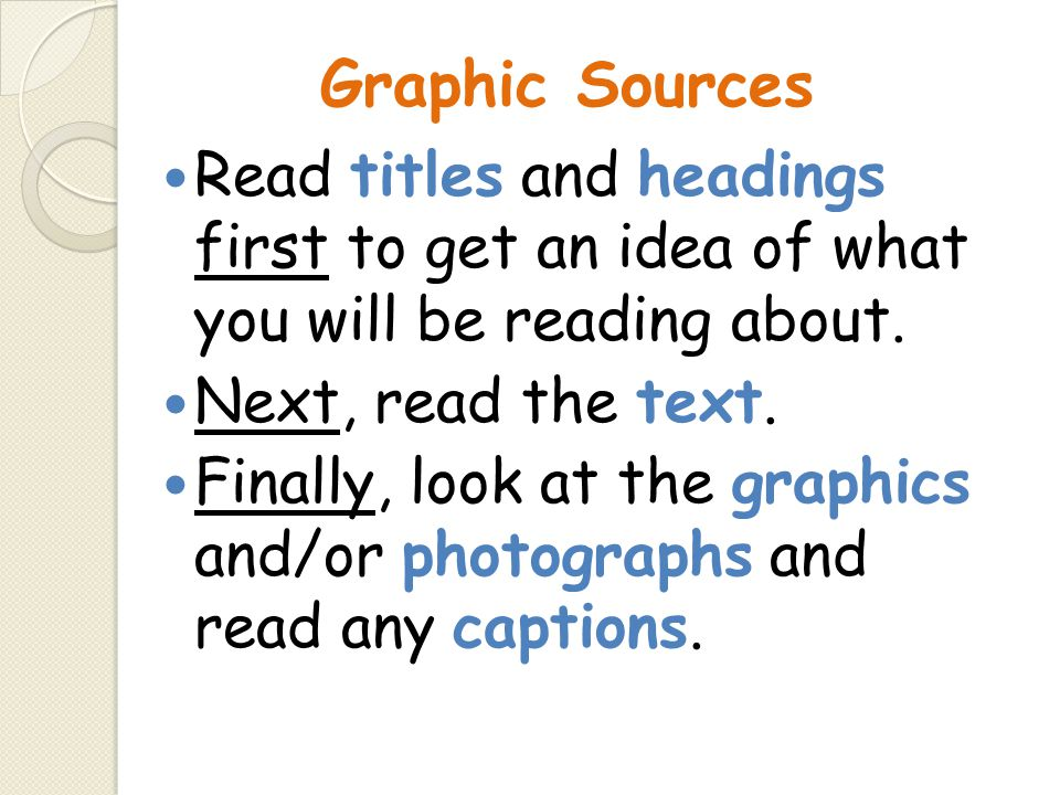 Graphic Sources Read titles and headings first to get an idea of what you will be reading about. Next, read the text. Finally, look at the graphics an