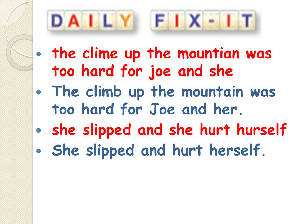 the clime up the mountian was too hard for joe and she The climb up the mountain was too hard for Joe and her. she slipped and she hurt hurself She sl