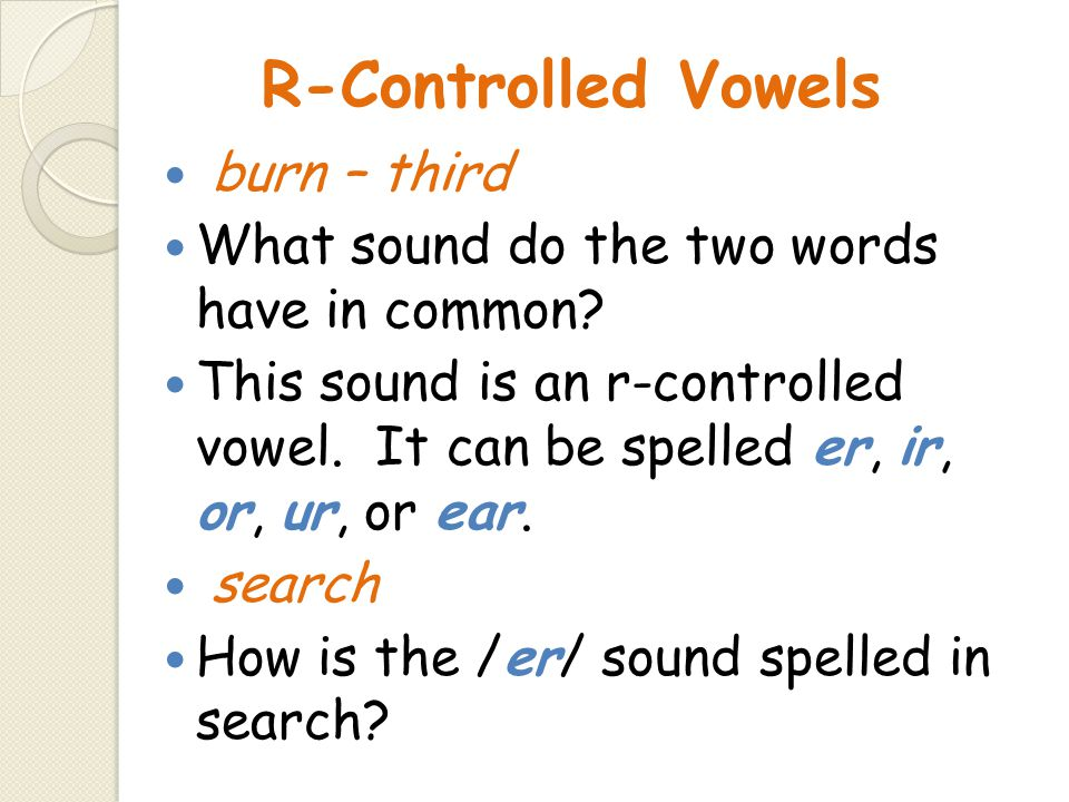 R-Controlled Vowels burn – third What sound do the two words have in common? This sound is an r-controlled vowel. It can be spelled er, ir, or, ur, or