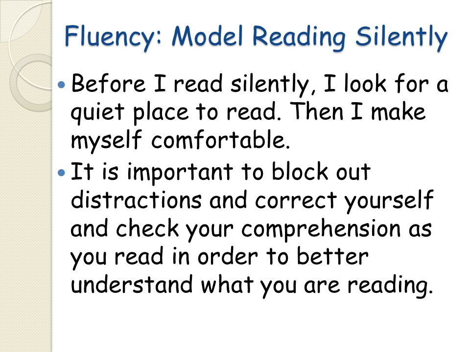Fluency: Model Reading Silently Before I read silently, I look for a quiet place to read. Then I make myself comfortable. It is important to block out