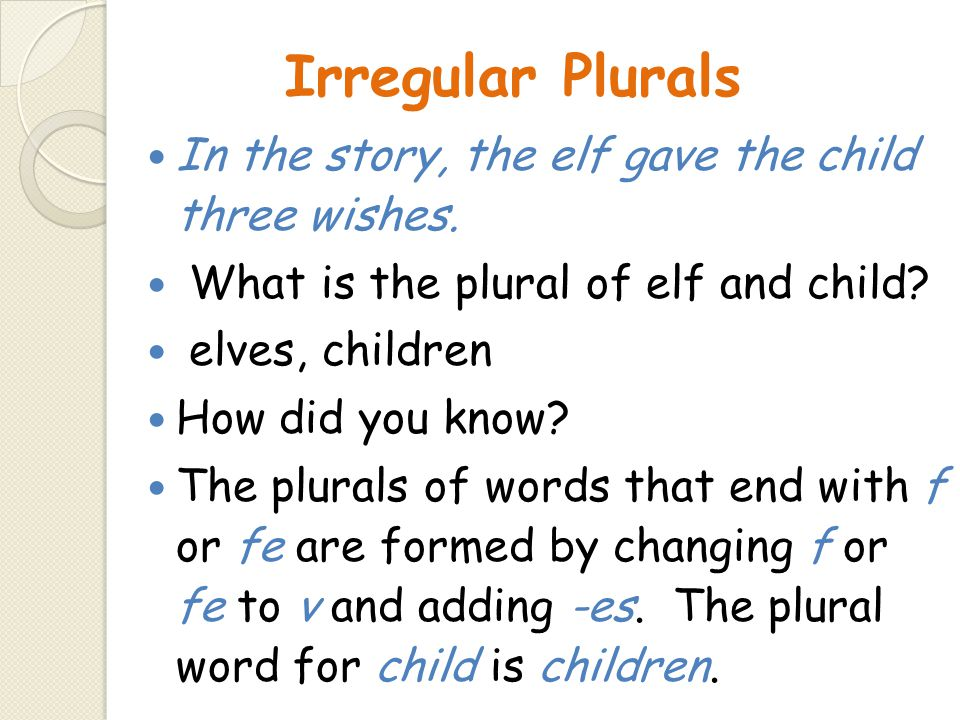 Irregular Plurals In the story, the elf gave the child three wishes. What is the plural of elf and child? elves, children How did you know? The plural