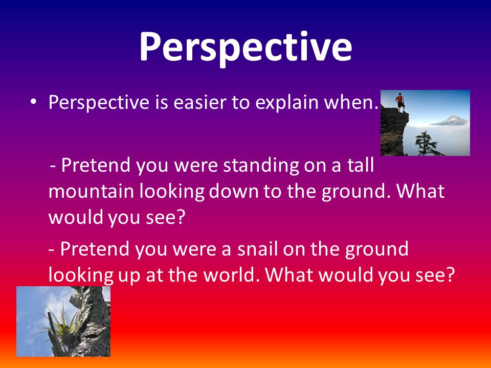 Perspective Perspective is easier to explain when..