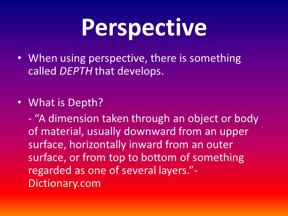 Perspective When using perspective, there is something called DEPTH that develops.
